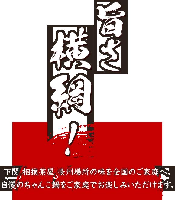 旨さ横綱!下関 相撲茶屋 長州場所の味を全国のご家庭へ。自慢のちゃんこ鍋をご家庭でお楽しみいただけます。